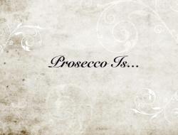 Prosecco Is...