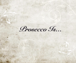 Prosecco Is...